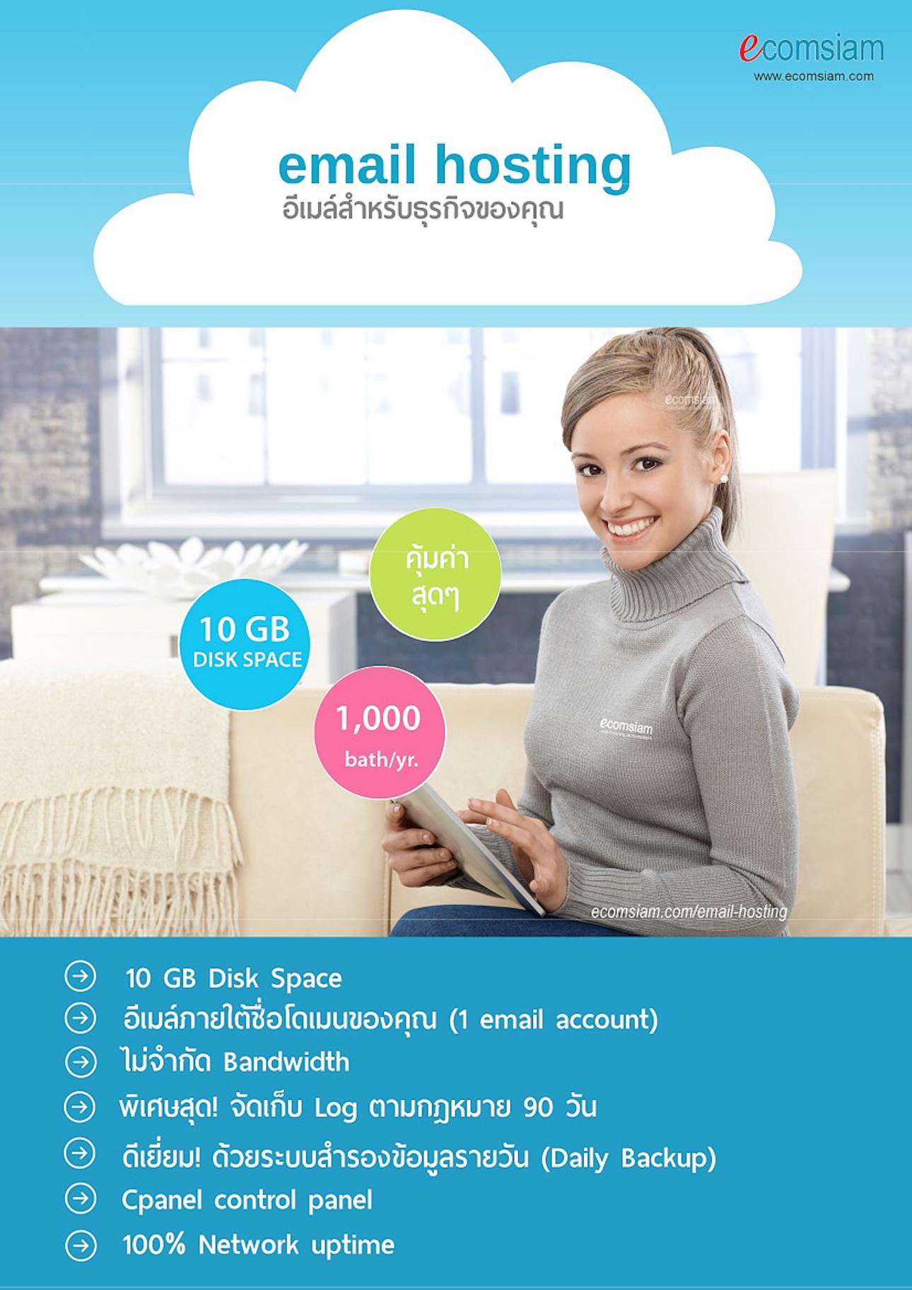 แนะนำ email hosting thailand (ประเทศไทย ) EMAIL HOSTING อีเมลระดับมืออาชีพสำหรับธุรกิจ ที่รองรับการใช้งานอย่างแท้จริง ใช้อีเมลที่กำหนดเอง (@yourcompany.com) ตั้งแต่ 1 อีเมล์ (Account) ขึ้นไป พร้อมทีมงานสนับสนุน กับพื้นที่เก็บข้อมูลเริ่มที่ 10 จนถึง 90 GB ตาม plan ที่ท่านใช้ และไม่จำกัดแบนด์วิด  หากคุณ่ต้องการใช้อีเมล์สำหรับองค์กร อย่างมีประสิทธิภาพสูงสุดแล้ว Email hosting เป็นเพียงสิ่งที่คุณต้องการ! ระบบควบคุมจัดการอีเมล์ที่ง่าย สะดวกด้วย cPanel Control Panel ฟรี SSL นอกจากนี้เว็บโฮสติ้ง (web hosting) ของเรา ยังมีความพร้อมของระบบ ป้องกัน virus จากอีเมล์ และกรองเมล์ขยะ (spam mail filter) พิเศษสุด! จัดเก็บ Log ตามกฏหมาย 90 วัน ยอดเยี่ยมด้วยการสำรองข้อมูลโดย Backup ข้อมูล Email hosting แบบรายวัน หรือ Daily backup รับจดโดเมน .co.th .ac.th 800 บ./ปี จดโดเมน .com 490 บ./ปี